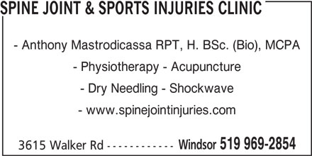Anthony Mastrodicasa (519-969-2854) - Display Ad - SPINE JOINT & SPORTS INJURIES CLINIC - Anthony Mastrodicassa RPT, H. BSc. (Bio), MCPA - Physiotherapy - Acupuncture - Dry Needling - Shockwave - www.spinejointinjuries.com Windsor 519 969-2854 3615 Walker Rd ------------
