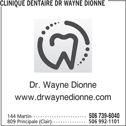 Clinique Dentaire (506-739-6040) - Annonce illustrée======= - CLINIQUE DENTAIRE DR WAYNE DIONNE Dr. Wayne Dionne www.drwaynedionne.com 144 Martin------------------------ 506 739-6040 809 Principale (Clair)--------------- 506 992-1101