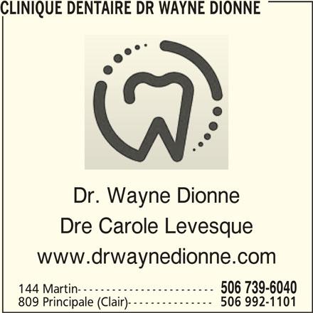 Clinique Dentaire (506-739-6040) - Annonce illustrée======= - CLINIQUE DENTAIRE DR WAYNE DIONNE Dr. Wayne Dionne Dre Carole Levesque www.drwaynedionne.com 144 Martin------------------------ 506 739-6040 809 Principale (Clair)--------------- 506 992-1101