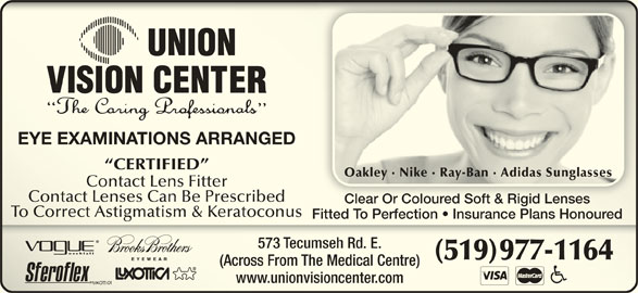Union Vision Center (519-977-1164) - Display Ad - EYE EXAMINATIONS ARRANGEDEYE EXAMINATIONS ARRANGED CERTIFIED  CERTIFIED Oakley · Nike · Ray-Ban · Adidas SunglassesOakley · Nike · Ray-Ban · Adidas Sunglasses Contact Lens FitterContact Lens Fitter Contact Lenses Can Be PrescribedContact Lenses Can Be Prescribed Clear Or Coloured Soft & Rigid LensesClear Or Coloured Soft & Rigid Lenses To Correct Astigmatism & KeratoconusTo Correct Astigmatism & Keratoconus Fitted To Perfection   Insurance Plans HonouredFitted To Perfection   Insurance Plans Honoured 573 Tecumseh Rd. E.573 Tecumseh Rd. E. (519) 977-1164(519)977-11 (Across From The Medical Centre)ross From The Medical Centre) www.unionvisioncenter.com.unionvisioncenter.com