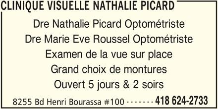 Clinique Visuelle Nathalie Picard (418-624-2733) - Annonce illustrée======= - CLINIQUE VISUELLE NATHALIE PICARD Dre Nathalie Picard Optométriste Dre Marie Eve Roussel Optométriste Examen de la vue sur place Grand choix de montures ------- 418 624-2733 8255 Bd Henri Bourassa #100 CLINIQUE VISUELLE NATHALIE PICARD Ouvert 5 jours & 2 soirs