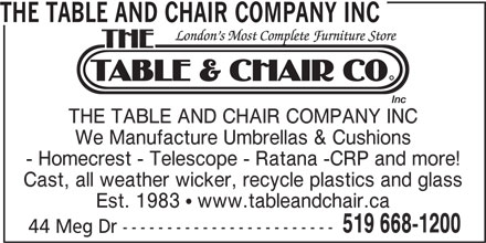 The Table and Chair Company Inc (519-668-1200) - Display Ad - THE TABLE AND CHAIR COMPANY INC We Manufacture Umbrellas & Cushions - Homecrest - Telescope - Ratana -CRP and more! Cast, all weather wicker, recycle plastics and glass Est. 1983  www.tableandchair.ca 519 668-1200 44 Meg Dr ------------------------ THE TABLE AND CHAIR COMPANY INC We Manufacture Umbrellas & Cushions - Homecrest - Telescope - Ratana -CRP and more! Cast, all weather wicker, recycle plastics and glass Est. 1983  www.tableandchair.ca 519 668-1200 44 Meg Dr ------------------------