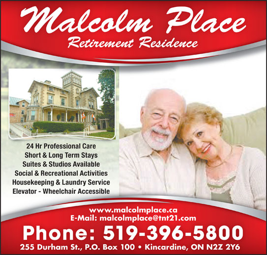Malcolm Place Retirement Residence (519-396-5800) - Display Ad - Short & Long Term Stays Suites & Studios Available Social & Recreational Activities Housekeeping & Laundry Service Elevator - Wheelchair AccessibleElevator - Wheelchair Accessible www.malcolmplace.ca Phone: 519-396-5800 255 Durham St., P.O. Box 100   Kincardine, ON N2Z 2Y6255 Durham St., P.O. Box 100   Kincardine, ON N2Z 2Y6 24 Hr Professional Care