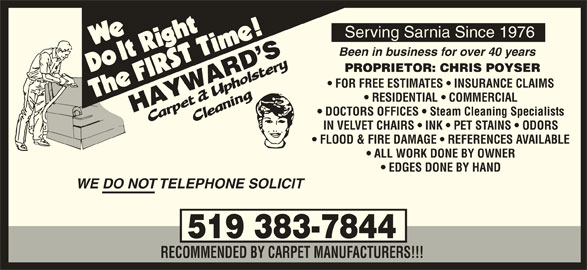 Hayward's Carpet & Upholstery Cleaning (519-383-7844) - Display Ad - Serving Sarnia Since 1976 Been in business for over 40 years PROPRIETOR: CHRIS POYSER FOR FREE ESTIMATES   INSURANCE CLAIMS RESIDENTIAL   COMMERCIAL DOCTORS OFFICES   Steam Cleaning Specialists IN VELVET CHAIRS   INK   PET STAINS   ODORS FLOOD & FIRE DAMAGE   REFERENCES AVAILABLE ALL WORK DONE BY OWNER EDGES DONE BY HAND WE DO NOT TELEPHONE SOLICIT 519 383-7844 RECOMMENDED BY CARPET MANUFACTURERS!!!