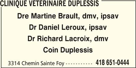 Clinique Vétérinaire Duplessis Inc (418-651-0444) - Annonce illustrée======= - CLINIQUE VETERINAIRE DUPLESSIS Dre Martine Brault, dmv, ipsav Dr Daniel Leroux, ipsav Dr Richard Lacroix, dmv Coin Duplessis 418 651-0444 3314 Chemin Sainte Foy -----------