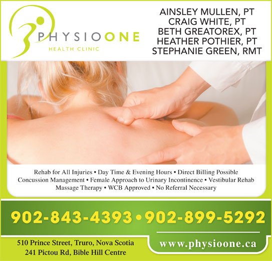 Physio One Health Clinic (902-843-4393) - Display Ad - HEATHER POTHIER, PT STEPHANIE GREEN, RMT BETH GREATOREX, PT CRAIG WHITE, PT AINSLEY MULLEN, PT Rehab for All Injuries   Day Time & Evening Hours   Direct Billing Possible Concussion Management   Female Approach to Urinary Incontinence   Vestibular Rehab Massage Therapy   WCB Approved   No Referral Necessary 902-899-5292 902-843-4393 510 Prince Street, Truro, Nova Scotia www.physioone.ca 241 Pictou Rd, Bible Hill Centre