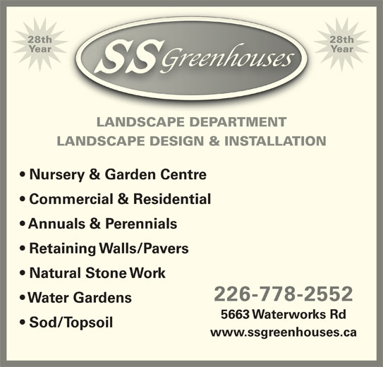 SS Greenhouses (519-542-7679) - Display Ad - YearYear LANDSCAPE DEPARTMENT LANDSCAPE DESIGN & INSTALLATION Nursery & Garden Centre 28th28th Commercial & Residential Annuals & Perennials Retaining Walls/Pavers Natural Stone Work 226-778-2552 Water Gardens 5663 Waterworks Rd Sod/Topsoil www.ssgreenhouses.ca
