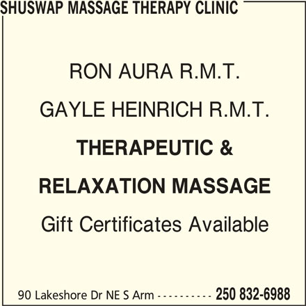Shuswap Massage Therapy Clinic (250-832-6988) - Display Ad - SHUSWAP MASSAGE THERAPY CLINIC RON AURA R.M.T. GAYLE HEINRICH R.M.T. THERAPEUTIC & RELAXATION MASSAGE Gift Certificates Available 90 Lakeshore Dr NE S Arm ---------- 250 832-6988