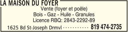 La Maison du Foyer (819-474-2735) - Display Ad - LA MAISON DU FOYER Vente (foyer et poêle) Bois - Gaz - Huile - Granules Licence RBQ: 2843-2292-89 ----------- 819 474-2735 1625 Bd St-Joseph Drmvl