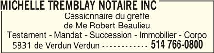Michelle Tremblay Notaire Inc (514-766-0800) - Annonce illustrée======= - MICHELLE TREMBLAY NOTAIRE INCMICHELLE TREMBLAY NOTAIRE INC MICHELLE TREMBLAY NOTAIRE INC Cessionnaire du greffe de Me Robert Beaulieu Testament - Mandat - Succession - Immobilier - Corpo 514 766-0800 5831 de Verdun Verdun ------------