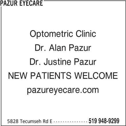 Pazur Eyecare (519-948-9299) - Display Ad - PAZUR EYECARE Optometric Clinic Dr. Alan Pazur Dr. Justine Pazur NEW PATIENTS WELCOME pazureyecare.com 5828 Tecumseh Rd E --------------- 519 948-9299
