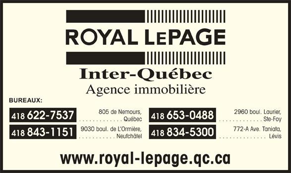 Royal LePage (418-622-7537) - Display Ad - Inter-Québec 418 653-0488 Agence immobilière 805 de Nemours, 2960 boul. Laurier, BUREAUX: 418 622-7537 . . . . . . . . . . . . . Ste-Foy 9030 boul. de L Ormière, 418 843-1151 772-A Ave. Taniata, 418 834-5300 . . . . . . . . . . . . . Québec 2960 boul. Laurier, 418 653-0488 BUREAUX: . . . . . . . . . . . . . Québec . . . . . . . . . . . . . . www.royal-lepage.qc.ca . . . . . . . . . . . Neufchâtel Lévis 805 de Nemours, 418 622-7537 Agence immobilière Inter-Québec 418 843-1151 . . . . . . . . . . . . . Ste-Foy 9030 boul. de L Ormière, 418 834-5300 772-A Ave. Taniata, . . . . . . . . . . . Neufchâtel www.royal-lepage.qc.ca . . . . . . . . . . . . . . Lévis