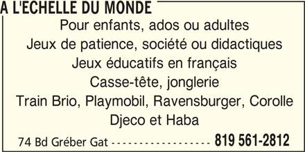 A l'Echelle Du Monde (819-561-2812) - Display Ad - A L'ECHELLE DU MONDE Pour enfants, ados ou adultes Jeux de patience, société ou didactiques Jeux éducatifs en français Casse-tête, jonglerie Train Brio, Playmobil, Ravensburger, Corolle Djeco et Haba 819 561-2812 74 Bd Gréber Gat ------------------ A L'ECHELLE DU MONDE Pour enfants, ados ou adultes Jeux de patience, société ou didactiques Jeux éducatifs en français Casse-tête, jonglerie Train Brio, Playmobil, Ravensburger, Corolle Djeco et Haba 819 561-2812 74 Bd Gréber Gat ------------------
