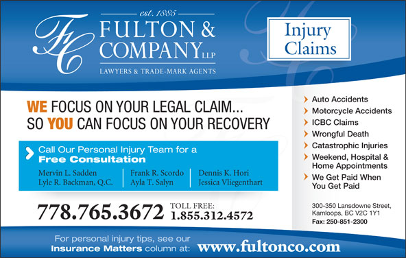 Fulton & Company LLP (1-877-385-8665) - Display Ad - Auto Accidents WE FOCUS ON YOUR LEGAL CLAIM... Motorcycle Accidents ICBC Claims SO YOU CAN FOCUS ON YOUR RECOVERY Wrongful Death Catastrophic Injuries Home Appointments Mervin L. Sadden Frank R. Scordo Dennis K. Hori We Get Paid When Lyle R. Backman, Q.C. Ayla T. Salyn Jessica Vliegenthart You Get Paid 300-350 Lansdowne Street, TOLL FREE: Kamloops, BC V2C 1Y1 778.765.3672 1.855.312.4572 Fax: 250-851-2300 For personal injury tips, see our Insurance Matters column at: www.fultonco.com Claims Injury Weekend, Hospital & Free Consultation Call Our Personal Injury Team for a
