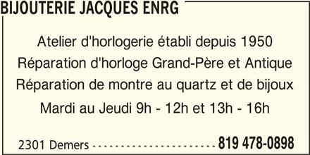 Bijouterie Jacques Enrg (819-478-0898) - Annonce illustrée======= - BIJOUTERIE JACQUES ENRG Réparation d'horloge Grand-Père et Antique Réparation de montre au quartz et de bijoux Mardi au Jeudi 9h - 12h et 13h - 16h 819 478-0898 2301 Demers ---------------------- Atelier d'horlogerie établi depuis 1950