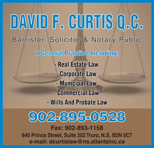 David F. Curtis, Q.C. (902-895-0520) - Display Ad - DAVID F. CURTIS Q.C. Barrister, Solicitor & Notary Public A General Practice Including: - Real Estate Law - Corporate Law - Municipal Law - Commercial Law - Wills And Probate Law 902-895-0528 Fax: 902-893-1158