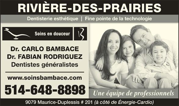 Bambace Soins Dentaires (514-648-8898) - Annonce illustrée======= - RIVIÈRE-DES-PRAIRIES Dentisterie esthétique Fine pointe de la technologie Soins en douceur Dr. CARLO BAMBACE Dr. FABIAN RODRIGUEZ Dentistes généralistes www.soinsbambace.com 514-648-8898 Une équipe de professionnels 9079 Maurice-Duplessis # 201 (à côté de Énergie-Cardio)
