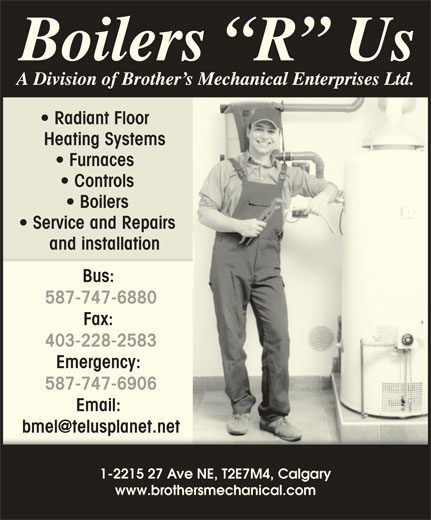 Boilers R Us (403-293-5400) - Display Ad - Radiant Floor Heating Systems Furnaces Controls Boilers Service and Repairs and installation Bus: 587-747-6880 Fax: 403-228-2583 Emergency: 587-747-6906 Email: 1-2215 27 Ave NE, T2E7M4, Calgary www.brothersmechanical.com Radiant Floor Heating Systems Furnaces Controls Boilers Service and Repairs and installation Bus: 587-747-6880 Fax: 403-228-2583 Emergency: 587-747-6906 Email: 1-2215 27 Ave NE, T2E7M4, Calgary www.brothersmechanical.com Radiant Floor Heating Systems Furnaces Controls Boilers Service and Repairs and installation Bus: 587-747-6880 Fax: 403-228-2583 Emergency: 587-747-6906 Email: 1-2215 27 Ave NE, T2E7M4, Calgary www.brothersmechanical.com Radiant Floor Heating Systems Furnaces Controls Boilers Service and Repairs and installation Bus: 587-747-6880 Fax: 403-228-2583 Emergency: 587-747-6906 Email: 1-2215 27 Ave NE, T2E7M4, Calgary www.brothersmechanical.com