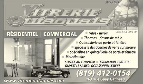 Vitrerie Outaouais M.S.L. (819-643-9915) - Annonce illustrée======= - Vitre - miroir RÉSIDENTIEL    COMMERCIALRÉSIDENTIEL    COMMERCIAL Thermos - dessus de table Quincaillerie de porte et fenêtre Spécialiste des douches de verre sur mesure Spécialiste en quincaillerie de porte et fenêtre MoustiquaireMou SERVICE AU COMPTOIR      ESTIMATION GRATUITESERVIC OUVERT LE SAMEDI OCCASIONNELLEMENTOUVERT (819) 412-0154(819) 412-0154 163, rue Guay Gatineau163, rue Guay Gatineau Depuis 1975Depuis 1 www.vitrerieoutaouais.comwww.vitrerieoutaouais.com
