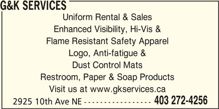 G&K Services (403-910-5431) - Display Ad - G&K SERVICES Uniform Rental & Sales Enhanced Visibility, Hi-Vis & Flame Resistant Safety Apparel Logo, Anti-fatigue & Dust Control Mats Restroom, Paper & Soap Products Visit us at www.gkservices.ca 403 272-4256 2925 10th Ave NE -----------------