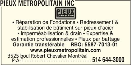 Pieux Métropolitain Inc (514-644-3000) - Annonce illustrée======= - PIEUX METROPOLITAIN INC  Réparation de Fondations  Redressement & stabilisation de bâtiment sur pieux d acier  Imperméabilisation & drain  Expertise & estimation professionnelles  Pieux par battage Garantie transférable    RBQ: 5587-7013-01 www.pieuxmetropolitain.com 3525 boul Robert Chevalier Montréal 514 644-3000 P-A-T ----------------------------