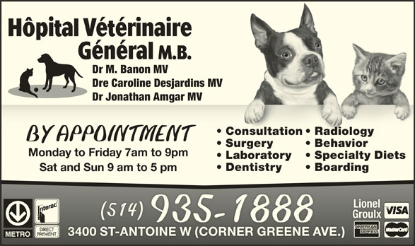 Hôpital Vétérinaire Général M B (514-935-1888) - Display Ad - LionelLionel 514514 GroulxGroulx 935-1888 3400 ST-ANTOINE W (CORNER GREENE AVE.)3400 ST-ANTOINE W (CORNER GREENE AVE.) Dr M. Banon MV Dre Caroline Desjardins MV Dr Jonathan Amgar MV Consultation  Radiology  Consultation diology  Ra BY APPOINTMENTBY APPOINTMENT Surgery Behavior  Surgery  Behavior Monday to Friday 7am to 9pm Laboratory Specialty Diets Dentistry Boarding Sat and Sun 9 am to 5 pm