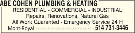 Abe Cohen Plumbing & Heating (514-731-3446) - Display Ad - ABE COHEN PLUMBING & HEATINGABE COHEN PLUMBING & HEATING ABE COHEN PLUMBING & HEATING RESIDENTIAL - COMMERCIAL - INDUSTRIAL Repairs, Renovations, Natural Gas All Work Guaranted - Emergency Service 24 H 514 731-3446 Mont-Royal ------------------------