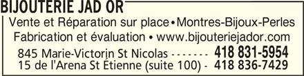 Bijouterie Jad Or (418-831-5954) - Annonce illustrée======= - BIJOUTERIE JAD ORBIJOUTERIE JAD OR BIJOUTERIE JAD OR BIJOUTERIE JAD OR Vente et Réparation sur place   Montres-Bijoux-Perles Fabrication et évaluation   www.bijouteriejador.com 418 831-5954 845 Marie-Victorin St Nicolas ------- 15 de l'Arena St Étienne (suite 100) - 418 836-7429