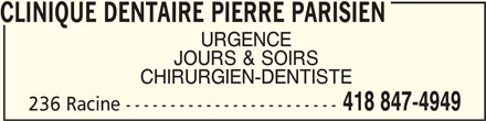 Clinique Dentaire Pierre Parisien (418-847-4949) - Annonce illustrée======= - CLINIQUE DENTAIRE PIERRE PARISIENCLINIQUE DENTAIRE PIERRE PARISIEN CLINIQUE DENTAIRE PIERRE PARISIEN CLINIQUE DENTAIRE PIERRE PARISIENCLINIQUE DENTAIRE PIERRE PARISIEN URGENCE JOURS & SOIRS CHIRURGIEN-DENTISTE 418 847-4949 236 Racine ------------------------