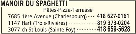 Restaurant Le Manoir (418-659-5628) - Annonce illustrée======= - MANOIR DU SPAGHETTI Pâtes-Pizza-Terrasse --- 418 627-0161 418 659-5628 MANOIR DU SPAGHETTI 7685 1ère Avenue (Charlesbourg) ----------- 1147 Hart (Trois-Rivières) 819 373-0204 -------- 3077 ch St-Louis (Sainte-Foy)