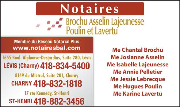 Brochu Asselin Lajeunesse Notaires (418-834-5400) - Annonce illustrée======= - 1655 Boul. Alphonse-Desjardins, Suite 280, Lévis Me Isabelle Lajeunesse LÉVIS (Charny) 418-834-5400 Me Annie Pelletier 8149 du Mistral, Suite 201, Charny Me Jessie Lebrecque CHARNY 418-832-1818 Me Hugues Poulin 17 rte Kennedy, St-Henri Me Karine Lavertu ST-HENRI 418-882-3456 Membre du Réseau Notarial Plus www.notairesbal.com Me Chantal Brochu Me Josianne Asselin