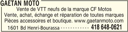Gaétan Moto (418-648-0621) - Annonce illustrée======= - Vente de VTT neufs de la marque CF Motos Vente, achat, échange et réparation de toutes marques Pièces accessoires et boutique. www.gaetanmoto.com ------------ 418 648-0621 1601 Bd Henri-Bourassa GAETAN MOTO GAETAN MOTO