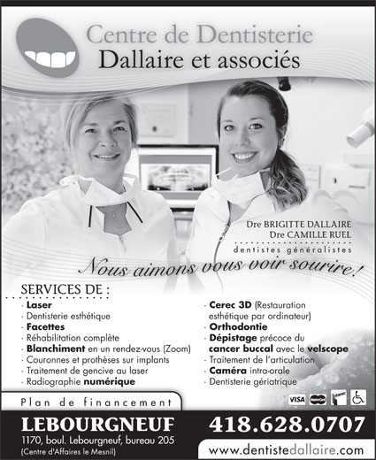 Centre de Dentisterie Dallaire et Associés (418-628-0707) - Annonce illustrée======= - Dre BRIGITTE DALLAIRE Dre CAMILLE RUEL dentistes généralistes Nous aimons vous voir sourire! SERVICES DE :RVICES DE : · Laser · Cerec 3D (Restauration · Dentisterie esthétique esthétique par ordinateur) · Facettes · Orthodontie · Réhabilitation complète · Dépistage précoce du · Blanchiment en un rendez-vous (Zoom) cancer buccal avec le velscope · Couronnes et prothèses sur implants · Traitement de l articulation · Traitement de gencive au laser · Caméra intra-orale · Radiographie numérique · Dentisterie gériatrique Plan de financement LEBOURGNEUF 418.628.0707 1170, boul. Lebourgneuf, bureau 205 www.dentistedallaire.com (Centre d'Affaires le Mesnil)