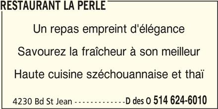 Restaurant La Perle (514-624-6010) - Annonce illustrée======= - RESTAURANT LA PERLE Un repas empreint d'élégance Savourez la fraîcheur à son meilleur Haute cuisine széchouannaise et thaï D des O 514 624-6010 4230 Bd St Jean -------------