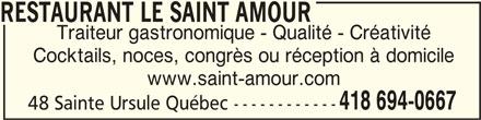 Restaurant Le Saint-Amour (418-694-0667) - Annonce illustrée======= - RESTAURANT LE SAINT AMOURRESTAURANT LE SAINT AMOUR RESTAURANT LE SAINT AMOUR Traiteur gastronomique - Qualité - Créativité Cocktails, noces, congrès ou réception à domicile www.saint-amour.com 418 694-0667 48 Sainte Ursule Québec ------------