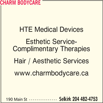 Charm Bodycare (204-482-4753) - Display Ad - CHARM BODYCARE HTE Medical Devices Esthetic Service- Complimentary Therapies Hair / Aesthetic Services www.charmbodycare.ca 190 Main St --------------- Selkirk 204 482-4753