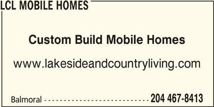 LCL Mobile Homes (204-467-8413) - Display Ad - LCL MOBILE HOMES Custom Build Mobile Homes www.lakesideandcountryliving.com 204 467-8413 Balmoral ---------------------------