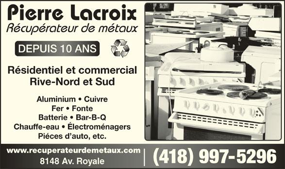 Pierre Lacroix - Récupérateur de Métaux (418-997-5296) - Annonce illustrée======= - Rive-Nord et Sud Aluminium   Cuivre Fer   Fonte Batterie   Bar-B-Q Chauffe-eau   Électroménagers Piéces d auto, etc. www.recuperateurdemetaux.comwww.recuperateurdemetaux.com 418 997-5296418 9975296 8148 Av. Royale8148 Av. Royale Résidentiel et commercial DEPUIS 10 ANSDEPUIS 10 ANS