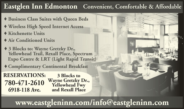 Eastglen Inn (780-471-2610) - Display Ad - Business Class Suites with Queen BedsusinessClassiteswithQueen Wireless High Speed Internet Accesselesspeednternetcces Kitchenette UnitsKitchenette Air Conditioned UnitsAir Conditioned 3 Blocks to: Wayne Gretzky Dr.,ocks to: ayne etzky Yellowhead Trail, Rexall Place, Spectrumwhead rail, exall lace, pect Expo Centre & LRT (Light Rapid Transit) Expo Centre & LRT (Light Rapid Transit) Complimentary Continental BreakfastComplimentay Continental eakfas RESERVATIONS: 3 Blocks to Wayne Gretzky Dr., 780-471-2610 Yellowhead Fwy and Rexall Place 6918-118 Ave. Convenient, Comfortable & Affordable Eastglen Inn Edmonton
