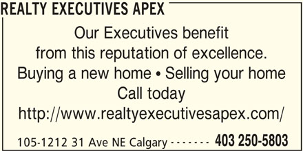 Realty Executives Apex (403-250-5803) - Display Ad - REALTY EXECUTIVES APEX Our Executives benefit from this reputation of excellence. Buying a new home  Selling your home Call today http://www.realtyexecutivesapex.com/ ------- 403 250-5803 105-1212 31 Ave NE Calgary