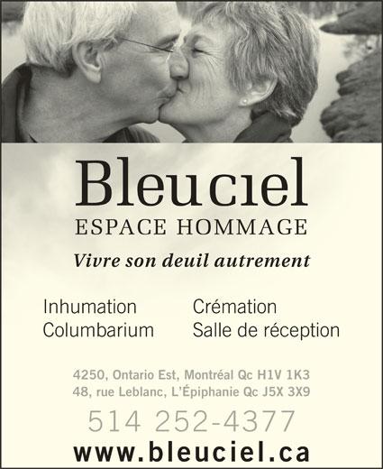 Bleu Ciel Espace Hommage (514-252-4377) - Annonce illustrée======= - Vivre son deuil autrementVivre son deuil autrement Inhumation  CrémationInhumation 48, rue Leblanc, L Épiphanie Qc J5X 3X9 www.bleuciel.ca Columbarium  Salle de réceptionColumbarium Sallederéception Crémation 4250, Ontario Est, Montréal Qc H1V 1K3