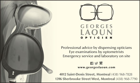 Georges Laoun Opticien (514-844-1919) - Display Ad - Professional advice by dispensing opticians Eye examinations by optometrists Emergency service and laboratory on site www.georgeslaoun.com 4012 Saint-Denis Street, Montreal (438) 968-7828 1396 Sherbrooke Street West, Montreal (438) 968-7790 139