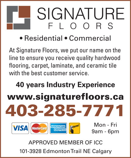 Signature Floors (403-285-7771) - Display Ad - Residential   Commercial At Signature Floors, we put our name on the line to ensure you receive quality hardwood flooring, carpet, laminate, and ceramic tile with the best customer service. 40 years Industry Experience www.signaturefloors.ca 403-285-7771 Mon - Fri 9am - 6pm APPROVED MEMBER OF ICC 101-3928 Edmonton Trail NE Calgary