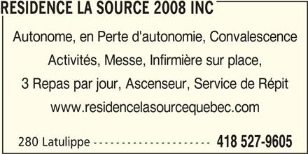 Résidence la Source 2008 Inc (418-527-9605) - Annonce illustrée======= - RESIDENCE LA SOURCE 2008 INC Autonome, en Perte d'autonomie, Convalescence Activités, Messe, Infirmière sur place, 3 Repas par jour, Ascenseur, Service de Répit www.residencelasourcequebec.com 280 Latulippe --------------------- 418 527-9605