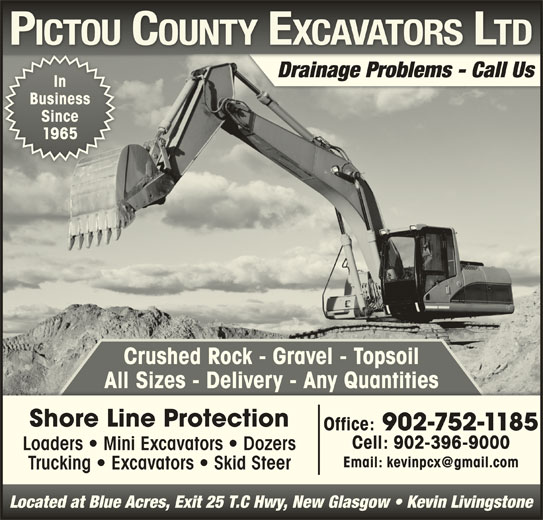 Pictou County Excavators Ltd (902-752-1185) - Display Ad - Drainage Problems - Call Us In BusinessBusiness SinceSince 19651965 Crushed Rock - Gravel - Topsoil All Sizes - Delivery - Any QuantitiesAll Sizes  Delivery  Any Quantities Shore Line Protection Office: 902-752-1185 Cell: 902-396-9000 Loaders   Mini Excavators   Dozers Trucking   Excavators   Skid Steer Located at Blue Acres, Exit 25 T.C Hwy, New Glasgow   Kevin LivingstoneLocated at Blue Acres, Exit 25 T.C Hwy, New Glasgow   Kevin Livingstone Drainage Problems - Call Us In BusinessBusiness SinceSince 19651965 Crushed Rock - Gravel - Topsoil All Sizes - Delivery - Any QuantitiesAll Sizes  Delivery  Any Quantities Shore Line Protection Office: 902-752-1185 Cell: 902-396-9000 Loaders   Mini Excavators   Dozers Trucking   Excavators   Skid Steer Located at Blue Acres, Exit 25 T.C Hwy, New Glasgow   Kevin LivingstoneLocated at Blue Acres, Exit 25 T.C Hwy, New Glasgow   Kevin Livingstone