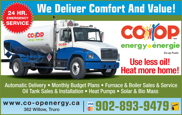 Co-op Fuels (902-893-9479) - Display Ad - We Deliver Comfort And Value! 24 HR. EMERGENCY Co-op Fuels SERVICE Use less oil! Heat more home! Automatic Delivery   Monthly Budget Plans   Furnace & Boiler Sales & Service Oil Tank Sales & Installation   Heat Pumps   Solar & Bio Mass www.co-openergy.ca 902-893-9479 362 Willow, Truro