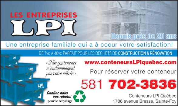 Conteneurs LPI Québec (418-874-7234) - Annonce illustrée======= - Depuis près de 20 ans Une entreprise familiale qui a à coeur votre satisfaction!oeur votre satisfaction! DE 7vc À 40vc PARFAIT POUR LES DÉCHETS DE CONSTRUCTION & RÉNOVATION DE 7v À www.conteneursLPIquebec.com « Nos conteneurs« No n endommagent n en Pour réserver votre conteneur pas votre entrée »pas 581 702-3836 Conteneurs LPI Québec 1786 avenue Bresse, Sainte-Foy