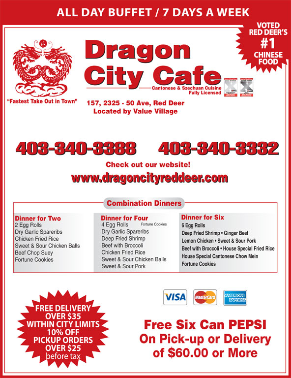 Dragon City Cafe Ltd (403-340-3388) - Display Ad - ALL DAY BUFFET / 7 DAYS A WEEK VOTED RED DEER S #1 CHINESE Dragon FOOD City Cafe Cantonese & Szechuan Cuisine Fully Licensed Fastest Take Out in Town 157, 2325 - 50 Ave, Red Deer Located by Value Village 403-340-3388403-340-3332 Check out our website! www.dragoncityreddeer.com Combination Dinners Dinner for Six Dinner for Four Dinner for Two Fortune Cookies 4 Egg Rolls 2 Egg Rolls 6 Egg Rolls Dry Garlic Spareribs Deep Fried Shrimp   Ginger Beef Deep Fried Shrimp Chicken Fried Rice Lemon Chicken   Sweet & Sour Pork Beef with Broccoli Sweet & Sour Chicken Balls Beef with Broccoli   House Special Fried Rice Chicken Fried Rice Beef Chop Suey House Special Cantonese Chow Mein Sweet & Sour Chicken Balls Fortune Cookies Sweet & Sour Pork FREE DELIVERY OVER $35 WITHIN CITY LIMITS Free Six Can PEPSI 10% OFF PICKUP ORDERS On Pick-up or Delivery OVER $25 of $60.00 or More before tax