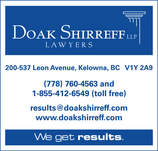 Doak Shirreff LLP (250-763-4323) - Display Ad - 200-537 Leon Avenue, Kelowna, BC   V1Y 2A9 (778) 760-4563 and 1-855-412-6549 (toll free) www.doakshirreff.com We get results