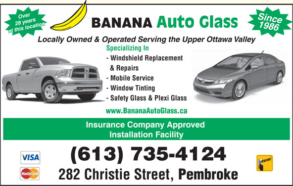 Banana Auto Glass (613-735-4124) - Display Ad - 1986 28 years Auto Glass BANANA at this location Since Locally Owned & Operated Serving the Upper Ottawa Valley Specializing In - Windshield Replacement & Repairs - Mobile Service - Window Tinting - Safety Glass & Plexi Glass www.BananaAutoGlass.ca Insurance Company Approved Over Installation Facility (613) 735-4124 282 Christie Street, Pembroke